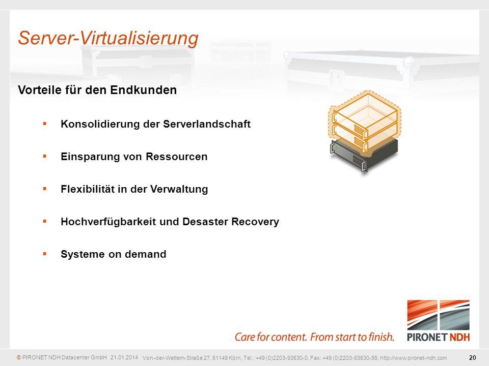© PIRONET NDH Datacenter GmbH 21.01.2014 20 Von-der-Wettern-Straße 27, 51149 Köln, Tel.: +49 (0)2203-93530-0, Fax: +49 (0)2203-93530-99, http://www.pironet-ndh.com Vorteile für den Endkunden Konsolidierung der Serverlandschaft Einsparung von Ressourcen Flexibilität in der Verwaltung Hochverfügbarkeit und Desaster Recovery Systeme on demand Server-Virtualisierung