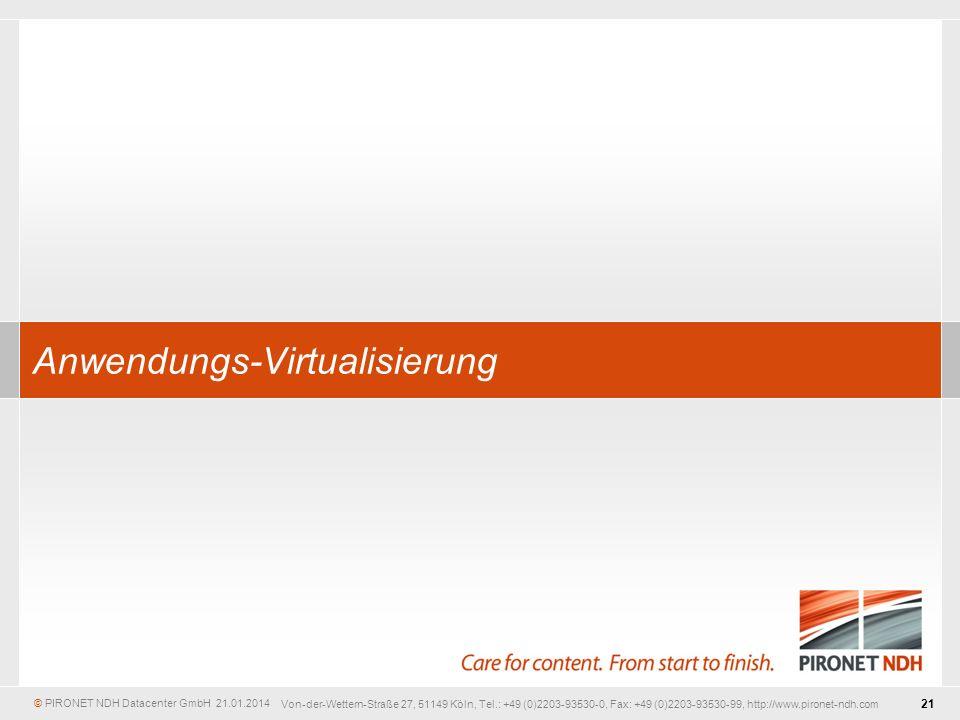 © PIRONET NDH Datacenter GmbH 21 21.01.2014 Von-der-Wettern-Straße 27, 51149 Köln, Tel.: +49 (0)2203-93530-0, Fax: +49 (0)2203-93530-99, http://www.pironet-ndh.com Anwendungs-Virtualisierung