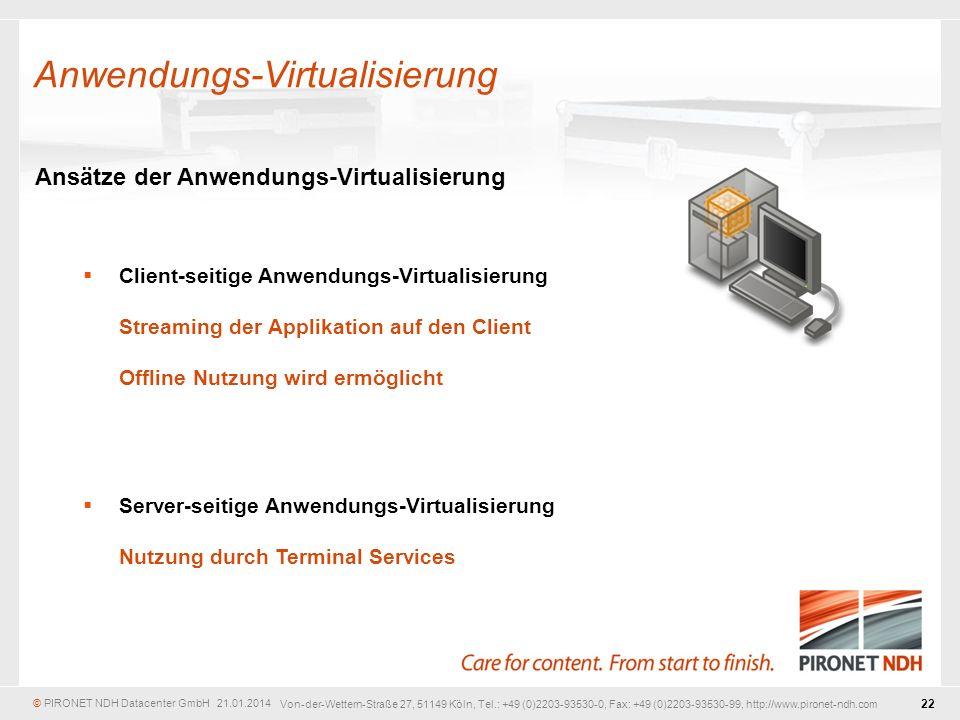 © PIRONET NDH Datacenter GmbH 21.01.2014 22 Von-der-Wettern-Straße 27, 51149 Köln, Tel.: +49 (0)2203-93530-0, Fax: +49 (0)2203-93530-99, http://www.pironet-ndh.com Ansätze der Anwendungs-Virtualisierung Client-seitige Anwendungs-Virtualisierung Streaming der Applikation auf den Client Offline Nutzung wird ermöglicht Server-seitige Anwendungs-Virtualisierung Nutzung durch Terminal Services Anwendungs-Virtualisierung
