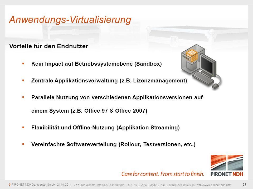 © PIRONET NDH Datacenter GmbH 21.01.2014 23 Von-der-Wettern-Straße 27, 51149 Köln, Tel.: +49 (0)2203-93530-0, Fax: +49 (0)2203-93530-99, http://www.pironet-ndh.com Vorteile für den Endnutzer Kein Impact auf Betriebssystemebene (Sandbox) Zentrale Applikationsverwaltung (z.B.