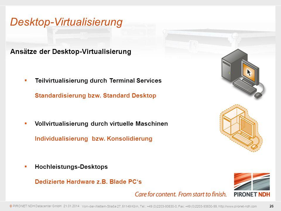 © PIRONET NDH Datacenter GmbH 21.01.2014 26 Von-der-Wettern-Straße 27, 51149 Köln, Tel.: +49 (0)2203-93530-0, Fax: +49 (0)2203-93530-99, http://www.pironet-ndh.com Ansätze der Desktop-Virtualisierung Teilvirtualisierung durch Terminal Services Standardisierung bzw.