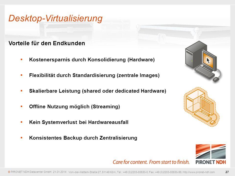 © PIRONET NDH Datacenter GmbH 21.01.2014 27 Von-der-Wettern-Straße 27, 51149 Köln, Tel.: +49 (0)2203-93530-0, Fax: +49 (0)2203-93530-99, http://www.pironet-ndh.com Vorteile für den Endkunden Kostenersparnis durch Konsolidierung (Hardware) Flexibilität durch Standardisierung (zentrale Images) Skalierbare Leistung (shared oder dedicated Hardware) Offline Nutzung möglich (Streaming) Kein Systemverlust bei Hardwareausfall Konsistentes Backup durch Zentralisierung Desktop-Virtualisierung