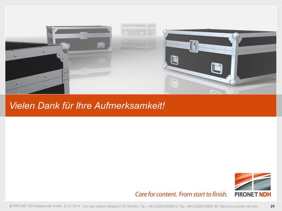 © PIRONET NDH Datacenter GmbH 21.01.2014 29 Von-der-Wettern-Straße 27, 51149 Köln, Tel.: +49 (0)2203-93530-0, Fax: +49 (0)2203-93530-99, http://www.pironet-ndh.com Vielen Dank für Ihre Aufmerksamkeit!