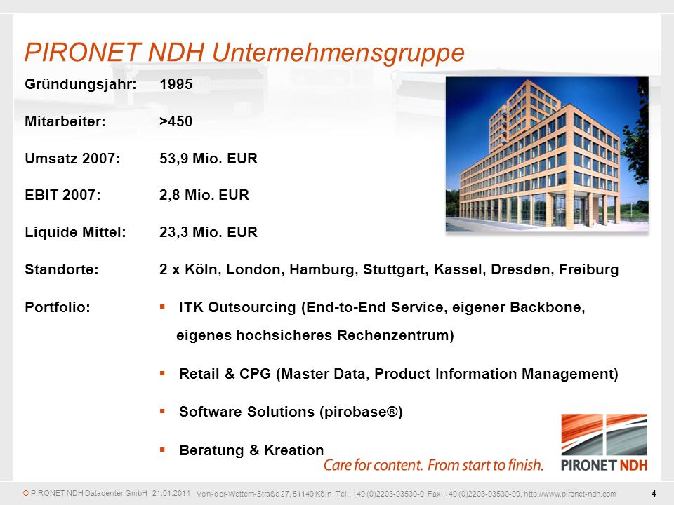 © PIRONET NDH Datacenter GmbH 21.01.2014 4 Von-der-Wettern-Straße 27, 51149 Köln, Tel.: +49 (0)2203-93530-0, Fax: +49 (0)2203-93530-99, http://www.pironet-ndh.com Gründungsjahr:1995 Mitarbeiter:>450 Umsatz 2007:53,9 Mio.