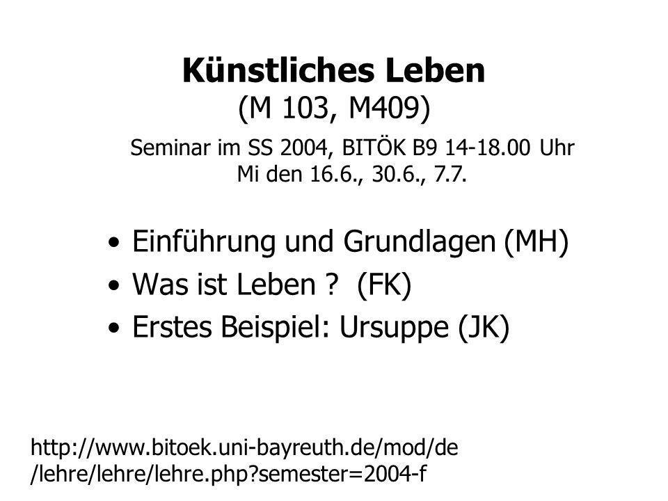 Künstliches Leben (M 103, M409) Einführung und Grundlagen (MH) Was ist Leben ? (FK) Erstes Beispiel: Ursuppe (JK) Seminar im SS 2004, BITÖK B9 14-18.0