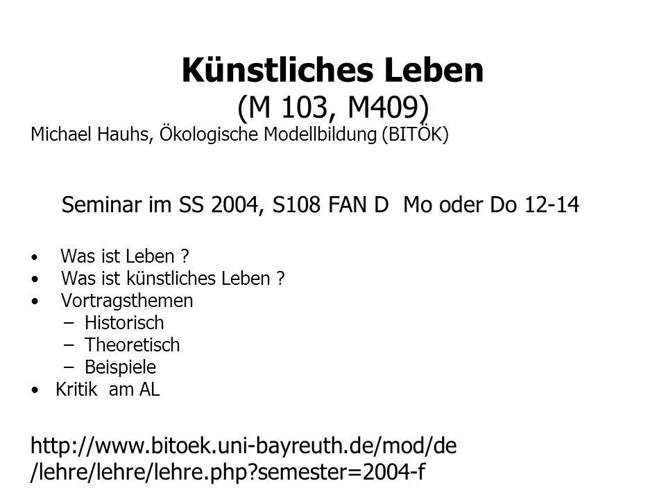 Künstliches Leben (M 103, M409) Michael Hauhs, Ökologische Modellbildung (BITÖK) Was ist Leben ? Was ist künstliches Leben ? Vortragsthemen –Historisc