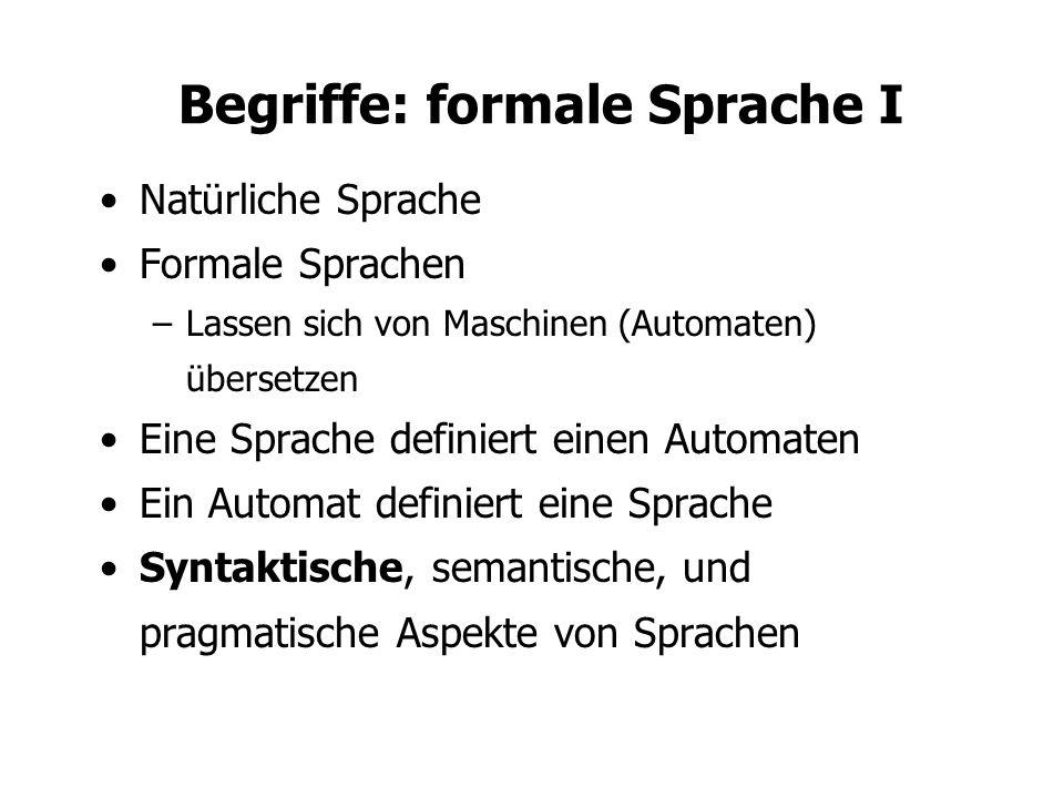 Begriffe: formale Sprache I Natürliche Sprache Formale Sprachen –Lassen sich von Maschinen (Automaten) übersetzen Eine Sprache definiert einen Automaten Ein Automat definiert eine Sprache Syntaktische, semantische, und pragmatische Aspekte von Sprachen