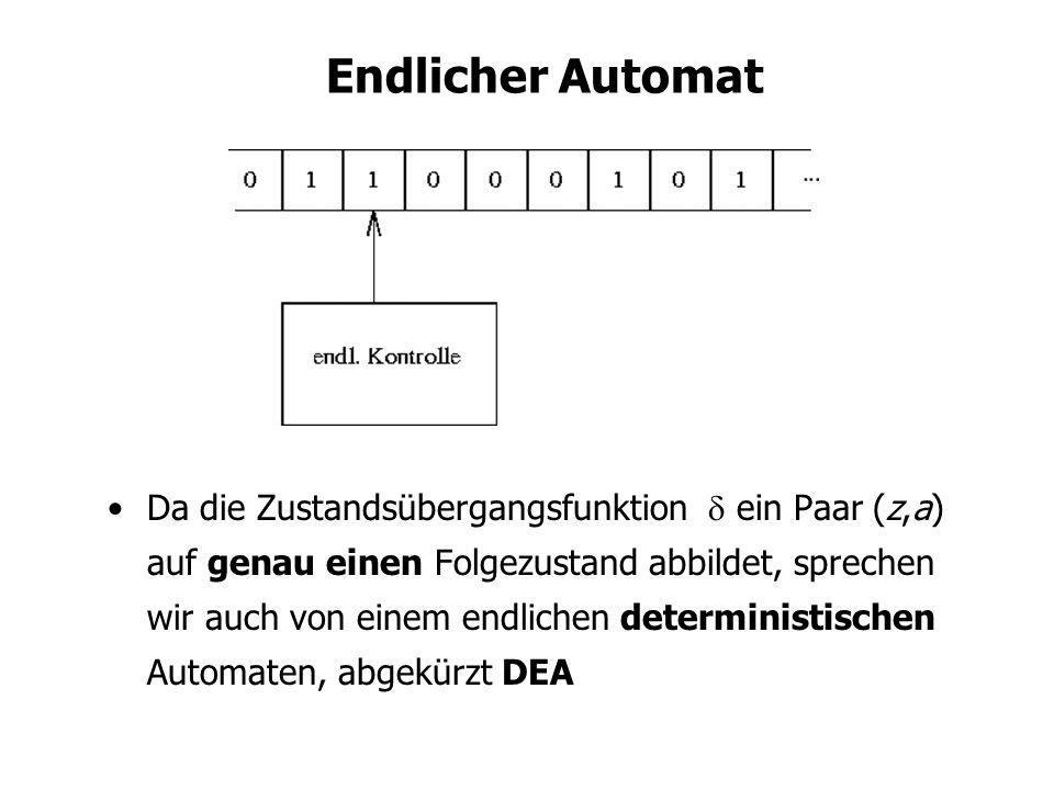 Endlicher Automat Da die Zustandsübergangsfunktion ein Paar (z,a) auf genau einen Folgezustand abbildet, sprechen wir auch von einem endlichen deterministischen Automaten, abgekürzt DEA