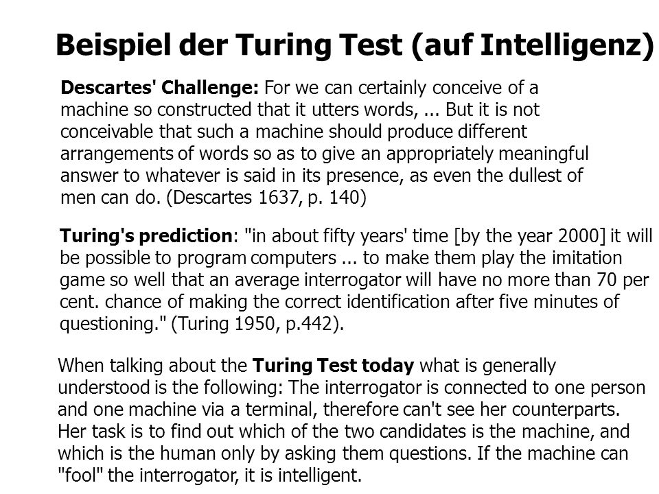 Beispiel der Turing Test (auf Intelligenz) When talking about the Turing Test today what is generally understood is the following: The interrogator is