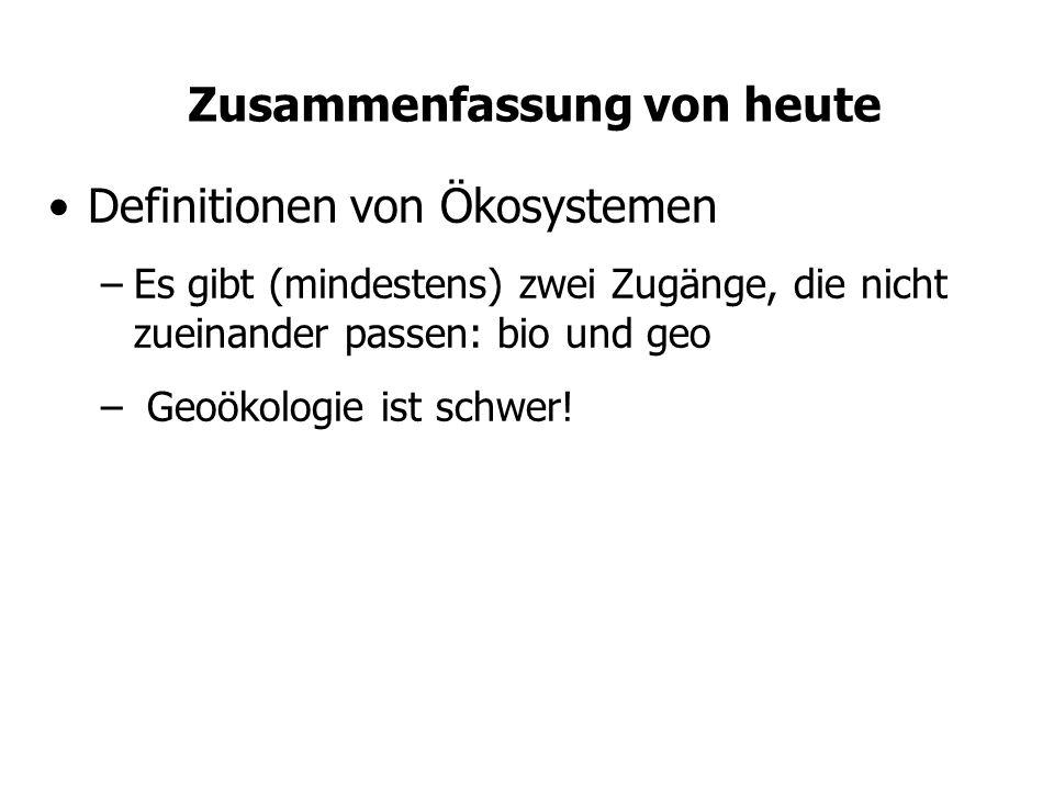 Zusammenfassung von heute Definitionen von Ökosystemen –Es gibt (mindestens) zwei Zugänge, die nicht zueinander passen: bio und geo – Geoökologie ist schwer!