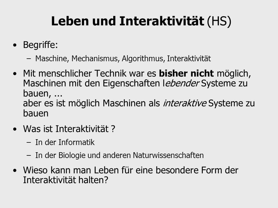 Leben und Interaktivität (HS) Begriffe: –Maschine, Mechanismus, Algorithmus, Interaktivität Mit menschlicher Technik war es bisher nicht möglich, Maschinen mit den Eigenschaften lebender Systeme zu bauen,...