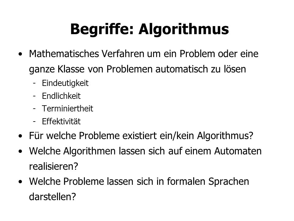 Begriffe: Algorithmus Mathematisches Verfahren um ein Problem oder eine ganze Klasse von Problemen automatisch zu lösen -Eindeutigkeit -Endlichkeit -Terminiertheit -Effektivität Für welche Probleme existiert ein/kein Algorithmus.