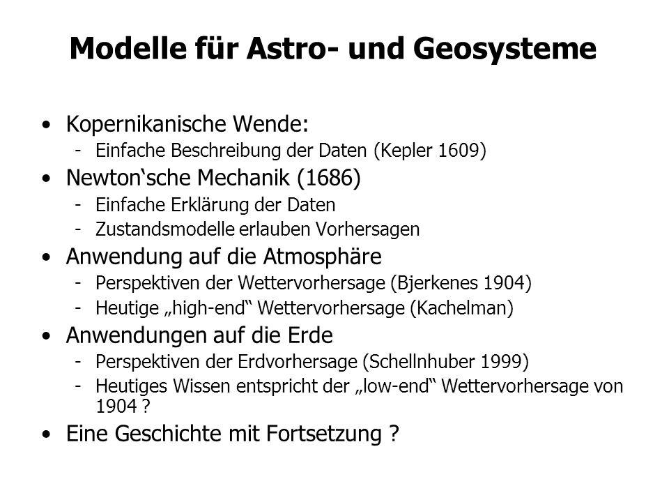 Modelle für Astro- und Geosysteme Kopernikanische Wende: -Einfache Beschreibung der Daten (Kepler 1609) Newtonsche Mechanik (1686) -Einfache Erklärung der Daten -Zustandsmodelle erlauben Vorhersagen Anwendung auf die Atmosphäre -Perspektiven der Wettervorhersage (Bjerkenes 1904) -Heutige high-end Wettervorhersage (Kachelman) Anwendungen auf die Erde -Perspektiven der Erdvorhersage (Schellnhuber 1999) -Heutiges Wissen entspricht der low-end Wettervorhersage von 1904 .