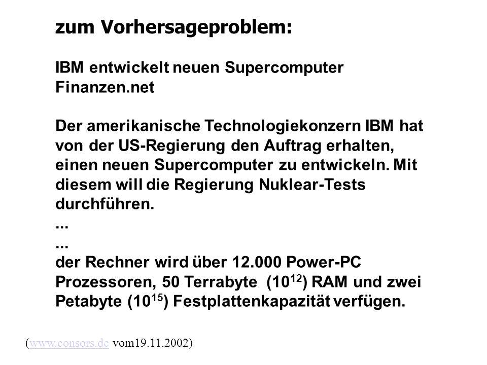 zum Vorhersageproblem: (www.consors.de vom19.11.2002)www.consors.de IBM entwickelt neuen Supercomputer Finanzen.net Der amerikanische Technologiekonzern IBM hat von der US-Regierung den Auftrag erhalten, einen neuen Supercomputer zu entwickeln.
