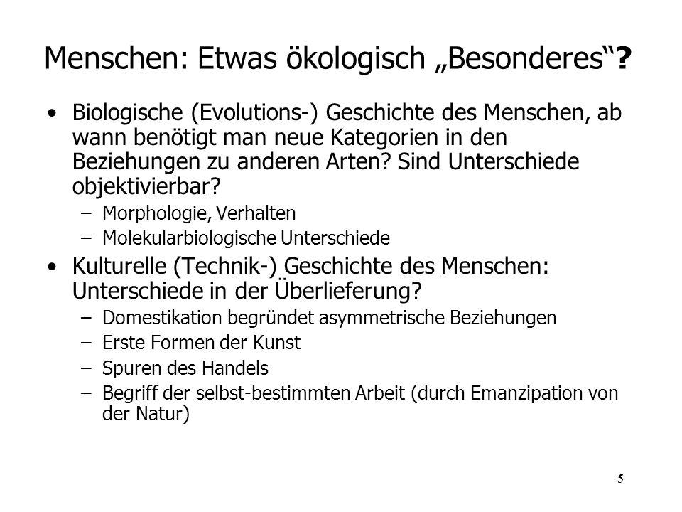5 Menschen: Etwas ökologisch Besonderes? Biologische (Evolutions-) Geschichte des Menschen, ab wann benötigt man neue Kategorien in den Beziehungen zu