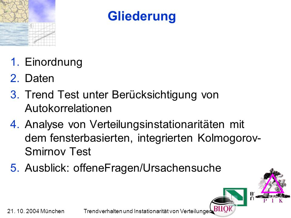 21. 10. 2004 München Trendverhalten und Instationarität von Verteilungen Gliederung 1.Einordnung 2.Daten 3.Trend Test unter Berücksichtigung von Autok