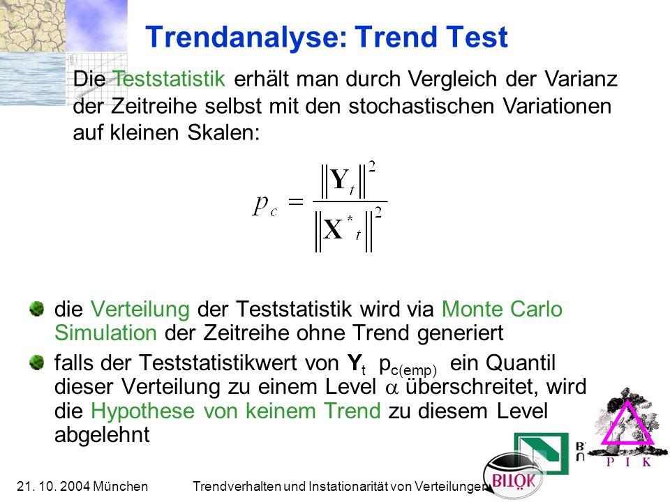 21. 10. 2004 München Trendverhalten und Instationarität von Verteilungen Trendanalyse: Trend Test die Verteilung der Teststatistik wird via Monte Carl