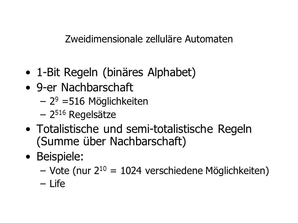 Zweidimensionale zelluläre Automaten 1-Bit Regeln (binäres Alphabet) 9-er Nachbarschaft –2 9 =516 Möglichkeiten –2 516 Regelsätze Totalistische und se