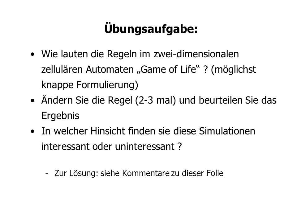 Übungsaufgabe: Wie lauten die Regeln im zwei-dimensionalen zellulären Automaten Game of Life ? (möglichst knappe Formulierung) Ändern Sie die Regel (2