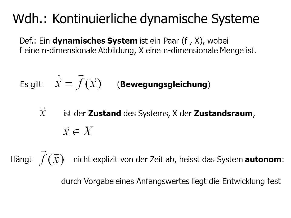Wdh.: Kontinuierliche dynamische Systeme Def.: Ein dynamisches System ist ein Paar (f, X), wobei f eine n-dimensionale Abbildung, X eine n-dimensional