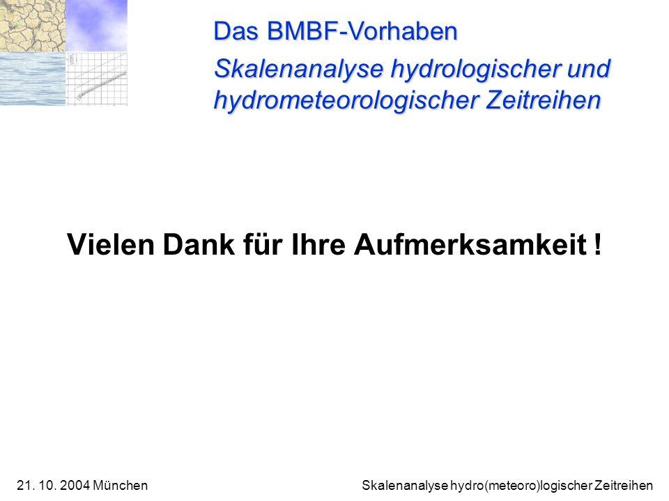 21. 10. 2004 München Skalenanalyse hydro(meteoro)logischer Zeitreihen Vielen Dank für Ihre Aufmerksamkeit ! Das BMBF-Vorhaben Skalenanalyse hydrologis