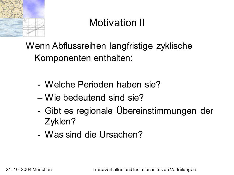 21. 10. 2004 München Trendverhalten und Instationarität von Verteilungen Motivation II Wenn Abflussreihen langfristige zyklische Komponenten enthalten