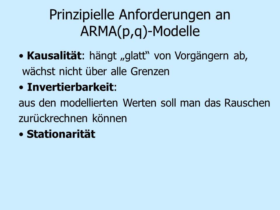 Prinzipielle Anforderungen an ARMA(p,q)-Modelle Kausalität: hängt glatt von Vorgängern ab, wächst nicht über alle Grenzen Invertierbarkeit: aus den modellierten Werten soll man das Rauschen zurückrechnen können Stationarität
