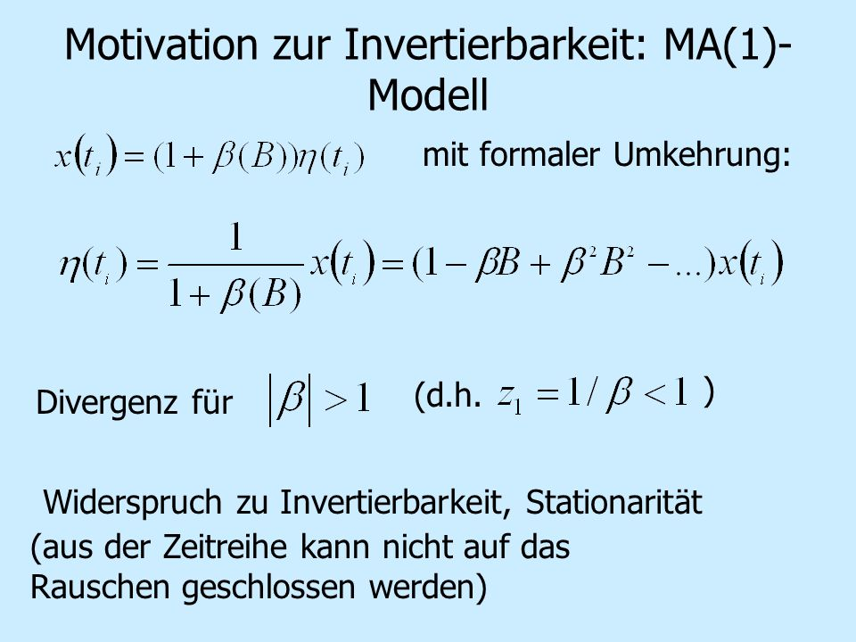 Motivation zur Invertierbarkeit: MA(1)- Modell mit formaler Umkehrung: Divergenz für (d.h. ) Widerspruch zu Invertierbarkeit, Stationarität (aus der Z