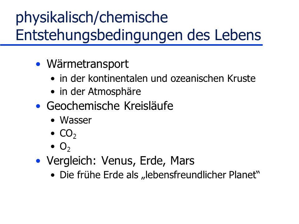 physikalisch/chemische Entstehungsbedingungen des Lebens Wärmetransport in der kontinentalen und ozeanischen Kruste in der Atmosphäre Geochemische Kreisläufe Wasser CO 2 O 2 Vergleich: Venus, Erde, Mars Die frühe Erde als lebensfreundlicher Planet