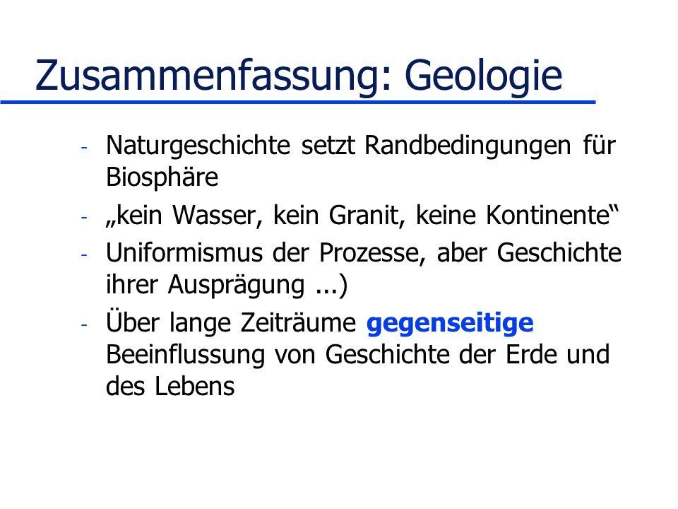 Zusammenfassung: Geologie - Naturgeschichte setzt Randbedingungen für Biosphäre - kein Wasser, kein Granit, keine Kontinente - Uniformismus der Prozesse, aber Geschichte ihrer Ausprägung...) - Über lange Zeiträume gegenseitige Beeinflussung von Geschichte der Erde und des Lebens