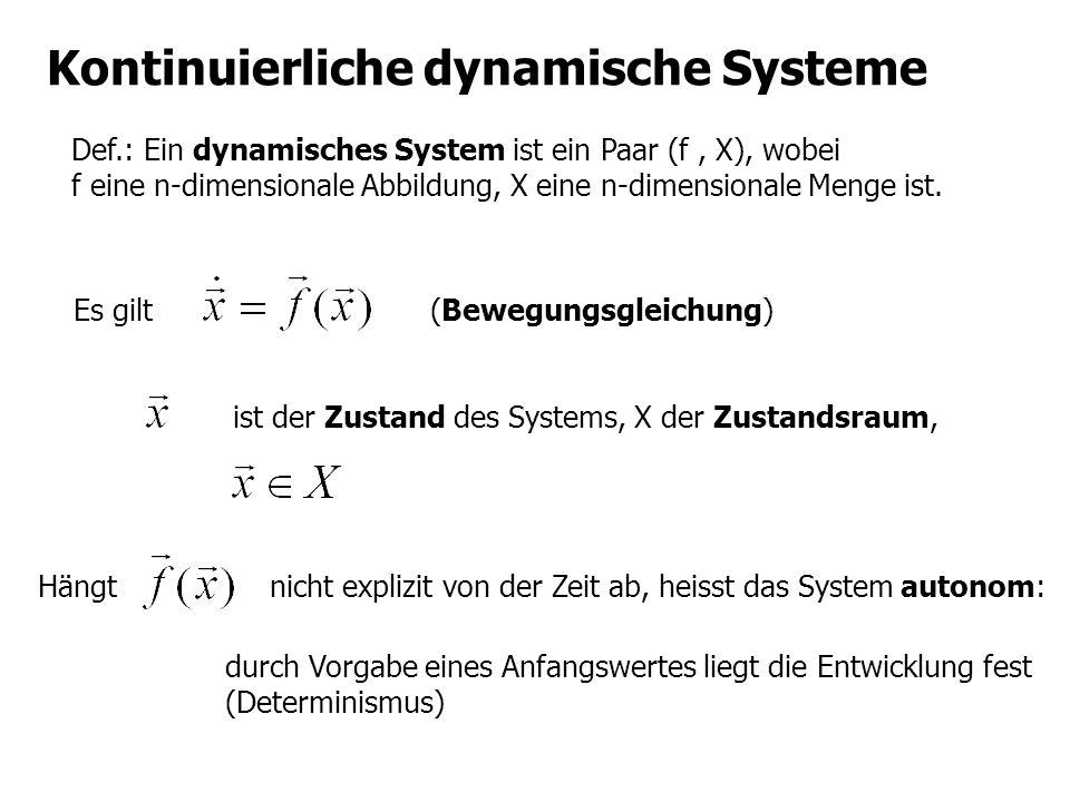Kontinuierliche dynamische Systeme Def.: Ein dynamisches System ist ein Paar (f, X), wobei f eine n-dimensionale Abbildung, X eine n-dimensionale Meng