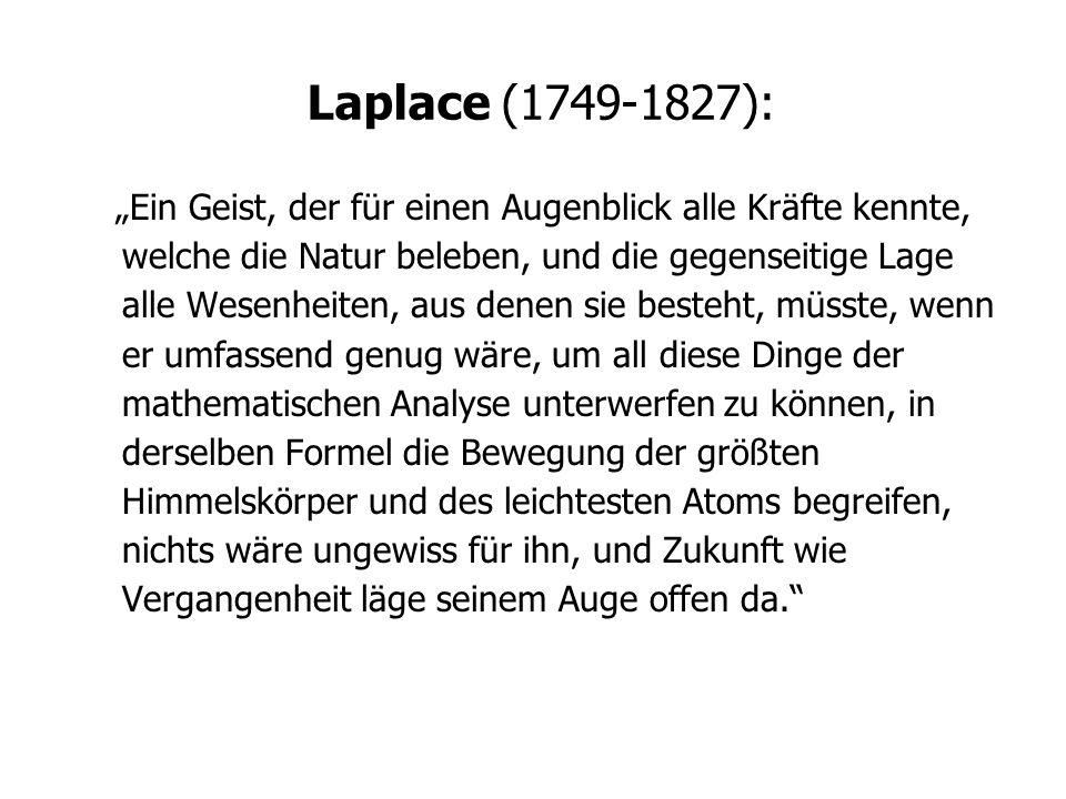 Laplace (1749-1827): Ein Geist, der für einen Augenblick alle Kräfte kennte, welche die Natur beleben, und die gegenseitige Lage alle Wesenheiten, aus