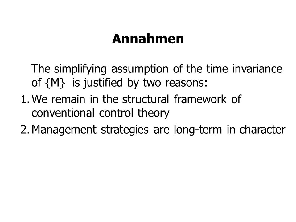 Annahmen The simplifying assumption of the time invariance of {M} is justified by two reasons: 1.We remain in the structural framework of conventional control theory 2.Management strategies are long-term in character