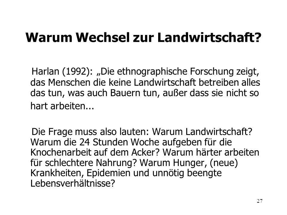 27 Warum Wechsel zur Landwirtschaft? Harlan (1992): Die ethnographische Forschung zeigt, das Menschen die keine Landwirtschaft betreiben alles das tun