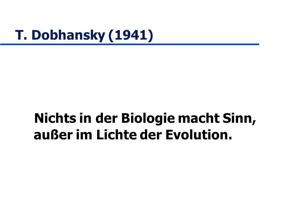 T. Dobhansky (1941) Nichts in der Biologie macht Sinn, außer im Lichte der Evolution.