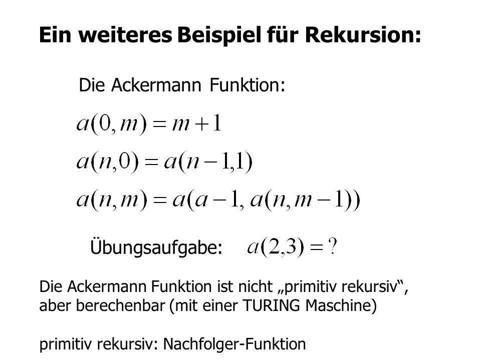 Ein weiteres Beispiel für Rekursion: Die Ackermann Funktion: Übungsaufgabe: Die Ackermann Funktion ist nicht primitiv rekursiv, aber berechenbar (mit