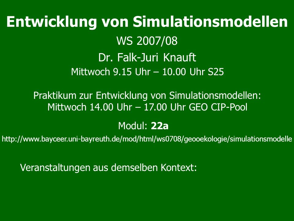 Lehrveranstaltungen im WS 07/08 Entwicklung von Simulationsmodellen (22a) (Knauft) (Mi 9-10, Mi 14-17) –Vorlesung (1) mit Praktikum (3) zum Erlernen einer Simulationssprache (Vensim) Zeitreihenanalyse (Do 12-14): –Vorlesung: Methoden Auswertung von Monitoringdaten, die internen Prozesse der zugehörigen Systeme sind unbekannt (Lischeid) –Praktikum am Ende des Semesters (Block, Lischeid&Lange) Umweltinformationssysteme (Do 8-10) –Methoden zu Organisation und Bewertung von Daten und Abläufen im Umweltbereich (Hauhs) Seminar zu aktuellen Themen der ökologischen Modellbildung –Lischeid, Block-Termin nach Vereinbarung