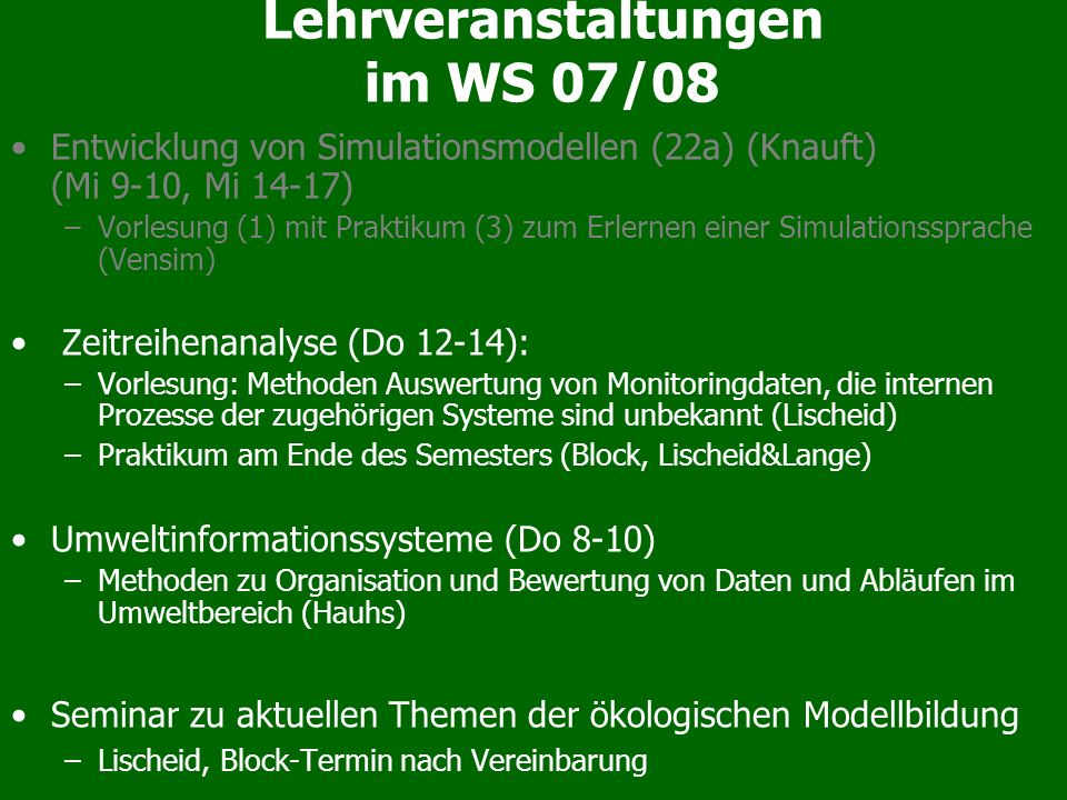 Lehrveranstaltungen im WS 07/08 Entwicklung von Simulationsmodellen (22a) (Knauft) (Mi 9-10, Mi 14-17) –Vorlesung (1) mit Praktikum (3) zum Erlernen e