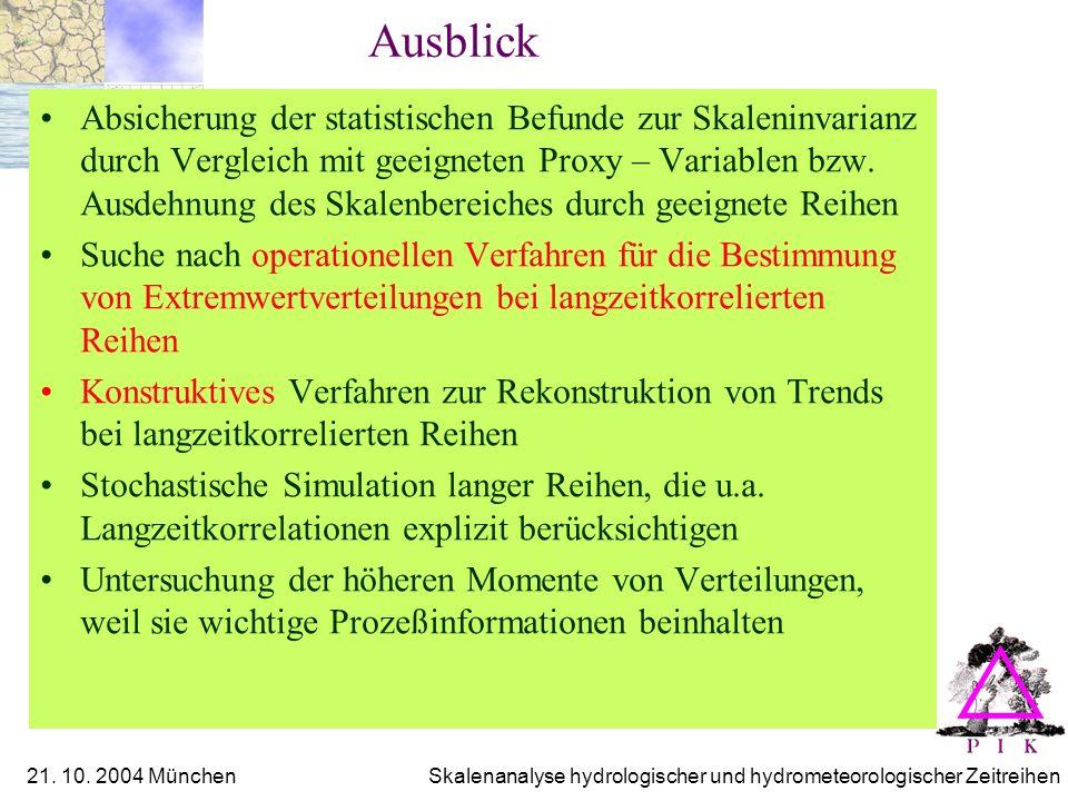 21. 10. 2004 München Skalenanalyse hydrologischer und hydrometeorologischer Zeitreihen Ausblick Absicherung der statistischen Befunde zur Skaleninvari