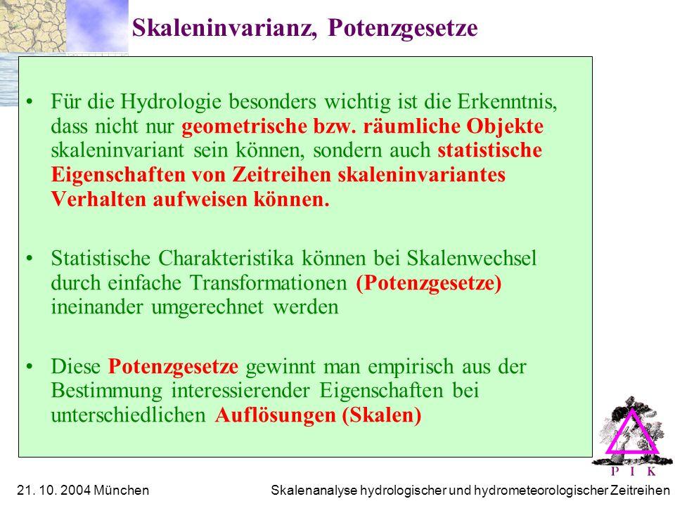 21. 10. 2004 München Skalenanalyse hydrologischer und hydrometeorologischer Zeitreihen Skaleninvarianz, Potenzgesetze Für die Hydrologie besonders wic