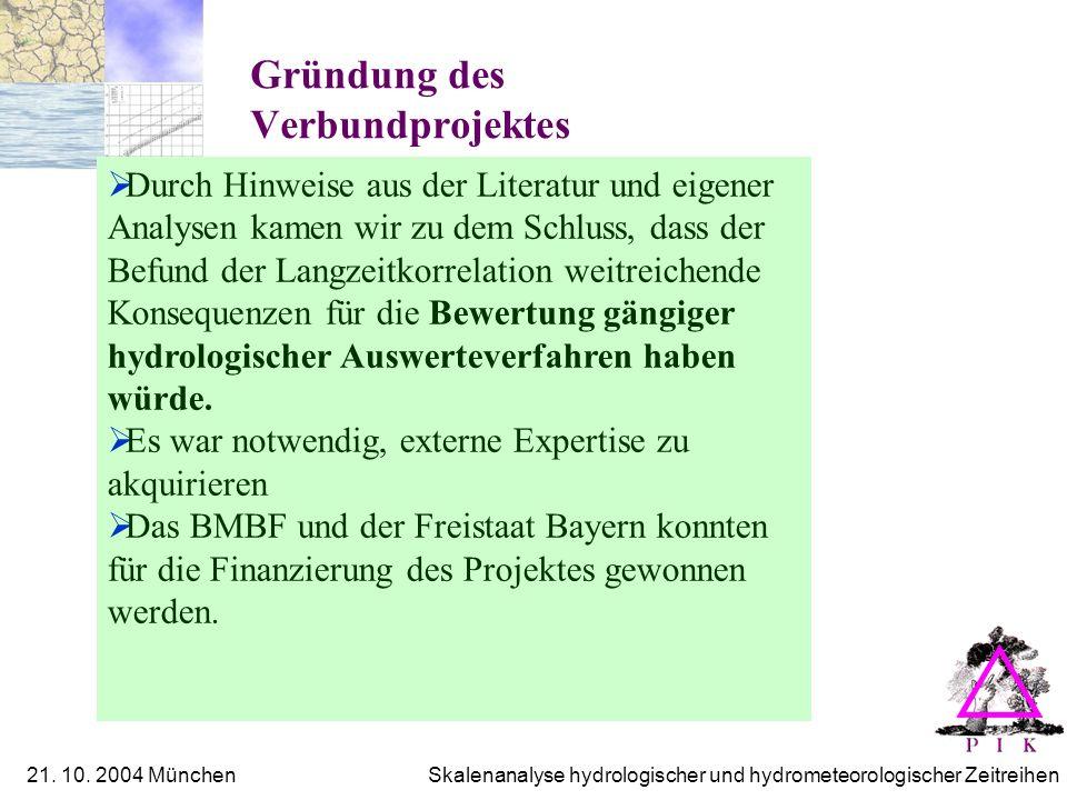 21. 10. 2004 München Skalenanalyse hydrologischer und hydrometeorologischer Zeitreihen Gründung des Verbundprojektes Durch Hinweise aus der Literatur