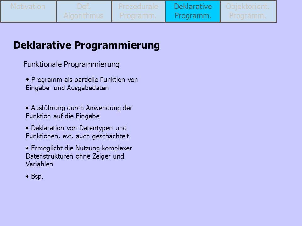 Funktionale Programmierung Programm als partielle Funktion von Eingabe- und Ausgabedaten Ausführung durch Anwendung der Funktion auf die Eingabe Dekla