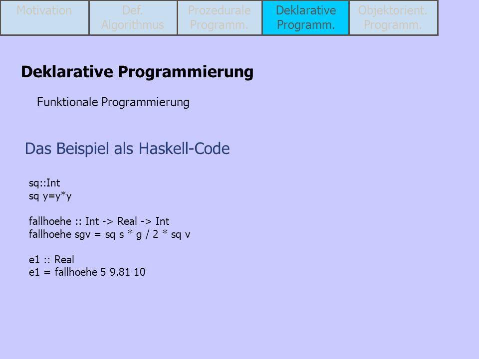 Das Beispiel als Haskell-Code sq::Int sq y=y*y fallhoehe :: Int -> Real -> Int fallhoehe sgv = sq s * g / 2 * sq v e1 :: Real e1 = fallhoehe 5 9.81 10