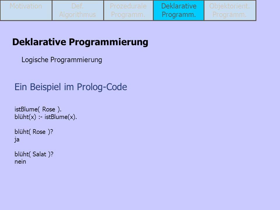 Ein Beispiel im Prolog-Code istBlume( Rose ). blüht(x) :- istBlume(x). blüht( Rose )? ja blüht( Salat )? nein Deklarative Programmierung Logische Prog