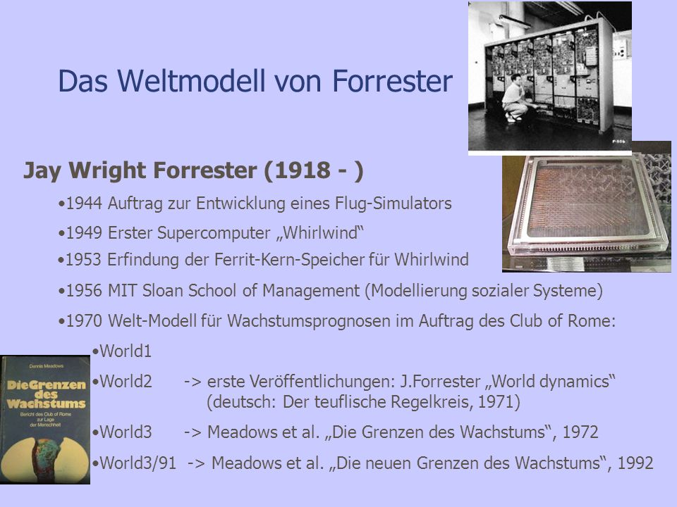 Das Weltmodell von Forrester Jay Wright Forrester (1918 - ) 1944 Auftrag zur Entwicklung eines Flug-Simulators 1949 Erster Supercomputer Whirlwind 195