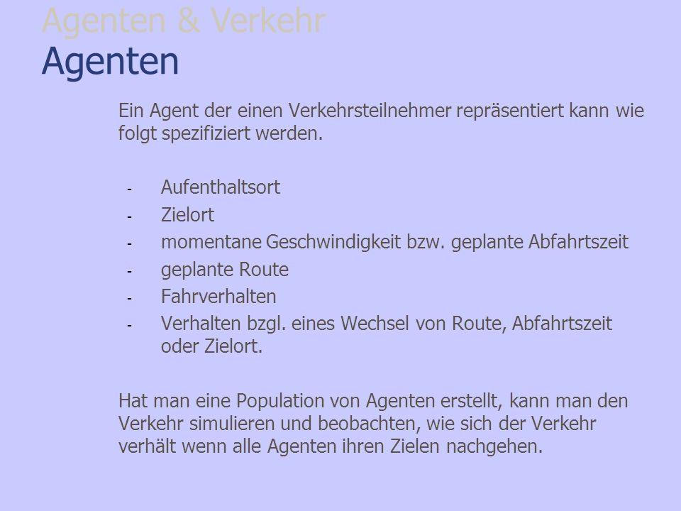 Agenten Ein Agent der einen Verkehrsteilnehmer repräsentiert kann wie folgt spezifiziert werden. - Aufenthaltsort - Zielort - momentane Geschwindigkei