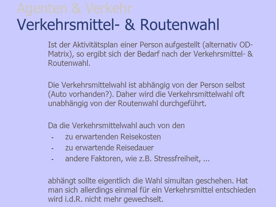 Verkehrsmittel- & Routenwahl Ist der Aktivitätsplan einer Person aufgestellt (alternativ OD- Matrix), so ergibt sich der Bedarf nach der Verkehrsmitte