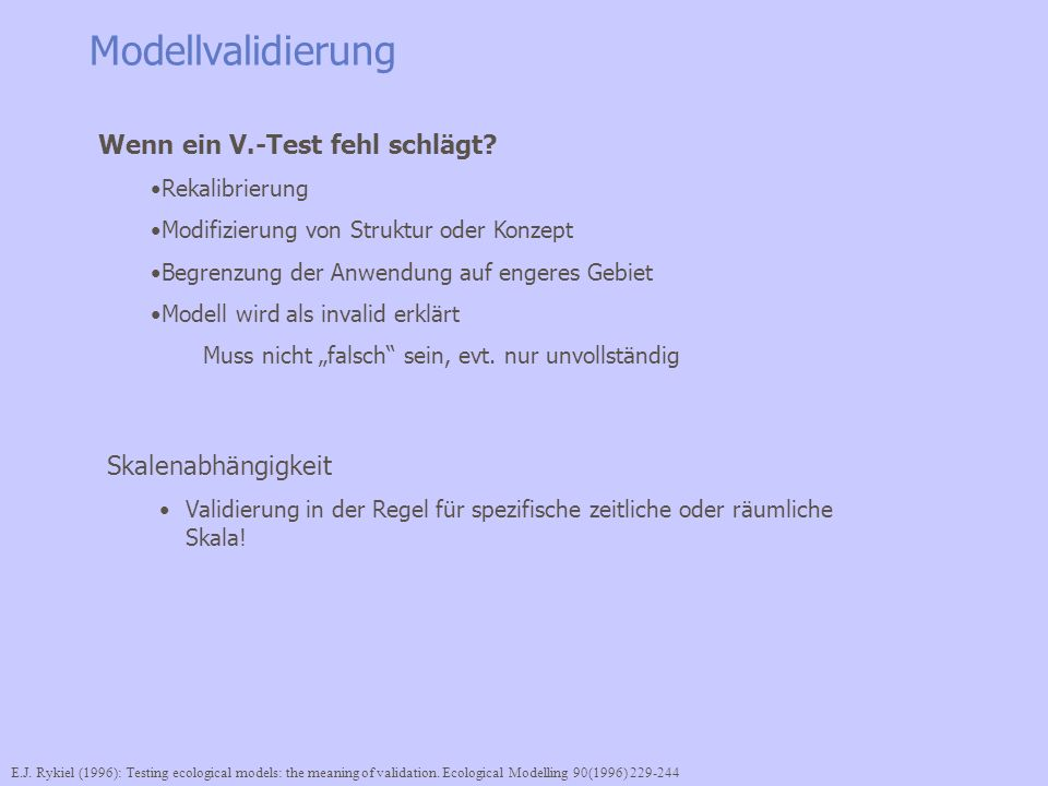 Modellvalidierung Skalenabhängigkeit Validierung in der Regel für spezifische zeitliche oder räumliche Skala! E.J. Rykiel (1996): Testing ecological m