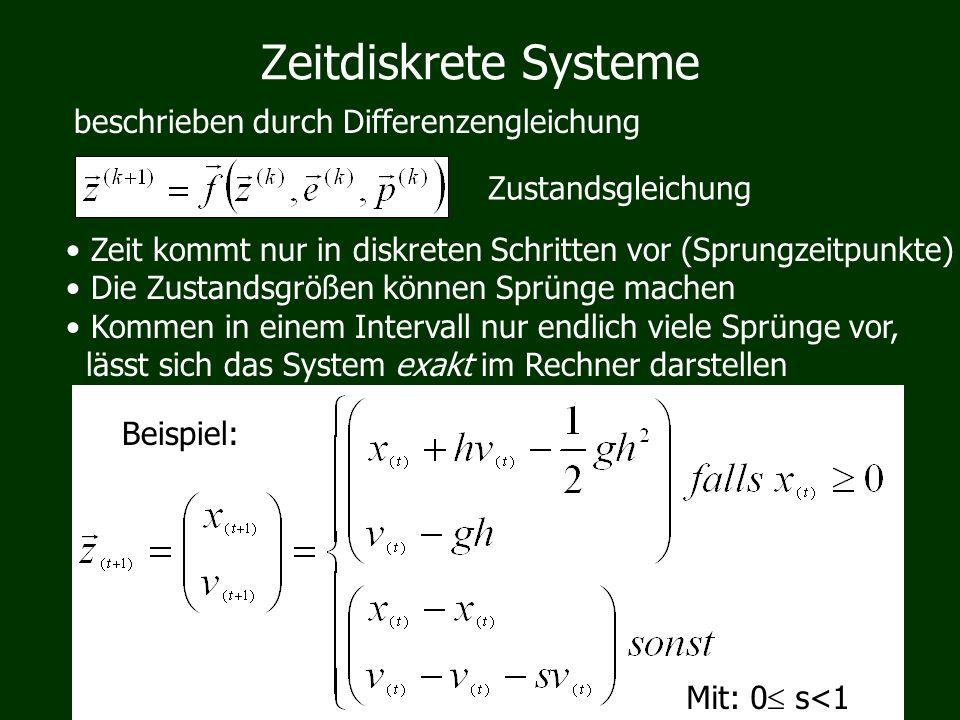 Zeitdiskrete Systeme beschrieben durch Differenzengleichung Zustandsgleichung Zeit kommt nur in diskreten Schritten vor (Sprungzeitpunkte) Die Zustandsgrößen können Sprünge machen Kommen in einem Intervall nur endlich viele Sprünge vor, lässt sich das System exakt im Rechner darstellen Beispiel: Mit: 0 s<1