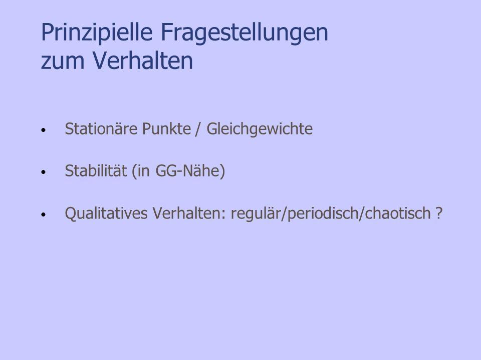 Prinzipielle Fragestellungen zum Verhalten Stationäre Punkte / Gleichgewichte Stabilität (in GG-Nähe) Qualitatives Verhalten: regulär/periodisch/chaot